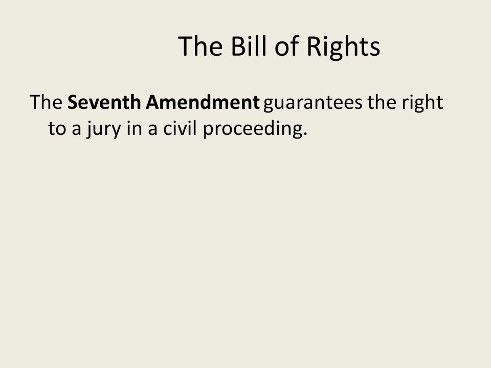 The Bill of Rights The Seventh Amendment guarantees the right to a jury in a civil proceeding.