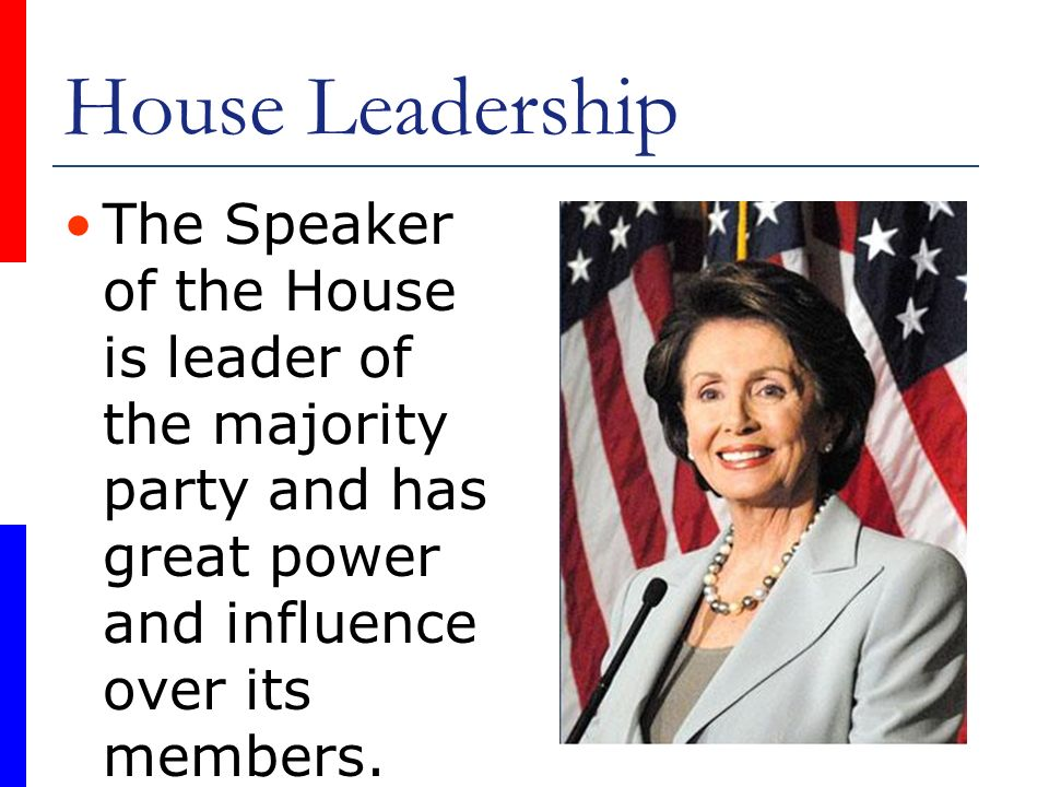 House Leadership The Speaker of the House is leader of the majority party and has great power and influence over its members.
