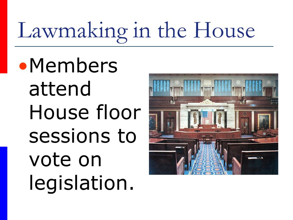 Lawmaking in the House Members attend House floor sessions to vote on legislation.