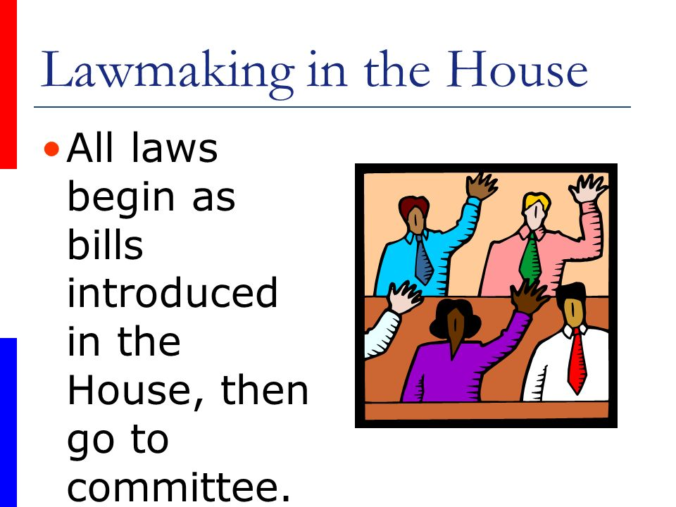 Lawmaking in the House All laws begin as bills introduced in the House, then go to committee.