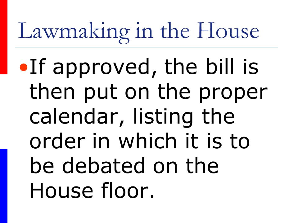 Lawmaking in the House If approved, the bill is then put on the proper calendar, listing the order in which it is to be debated on the House floor.