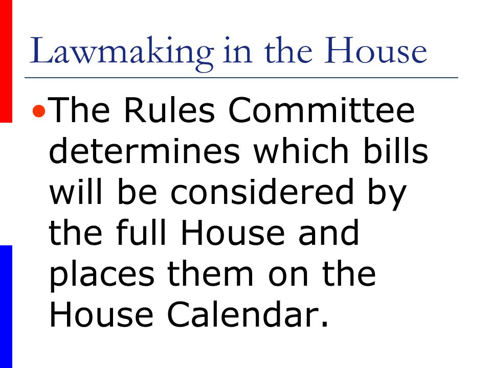 Lawmaking in the House The Rules Committee determines which bills will be considered by the full House and places them on the House Calendar.