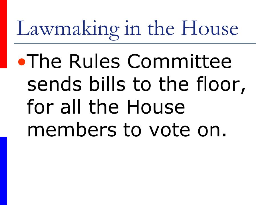 Lawmaking in the House The Rules Committee sends bills to the floor, for all the House members to vote on.
