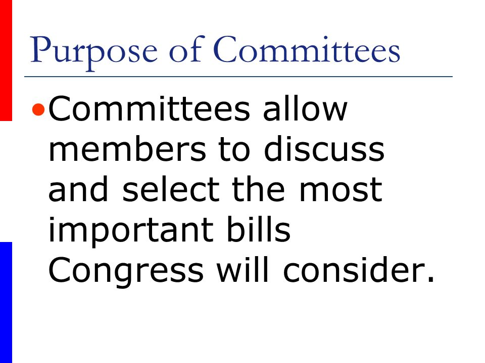 Purpose of Committees Committees allow members to discuss and select the most important bills Congress will consider.