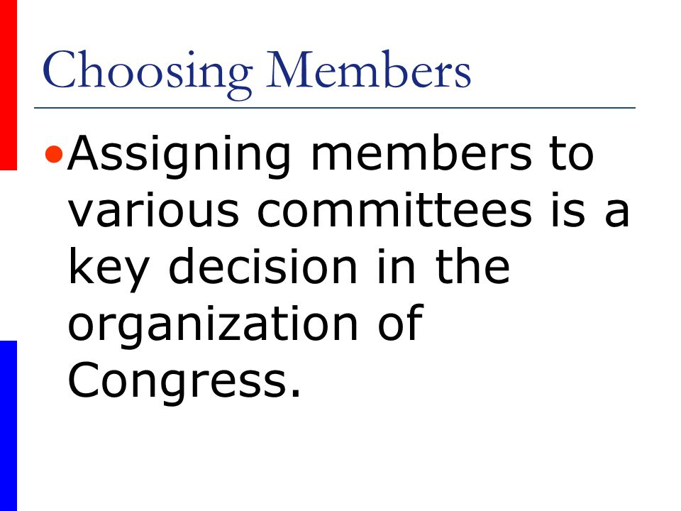 Choosing Members Assigning members to various committees is a key decision in the organization of Congress.
