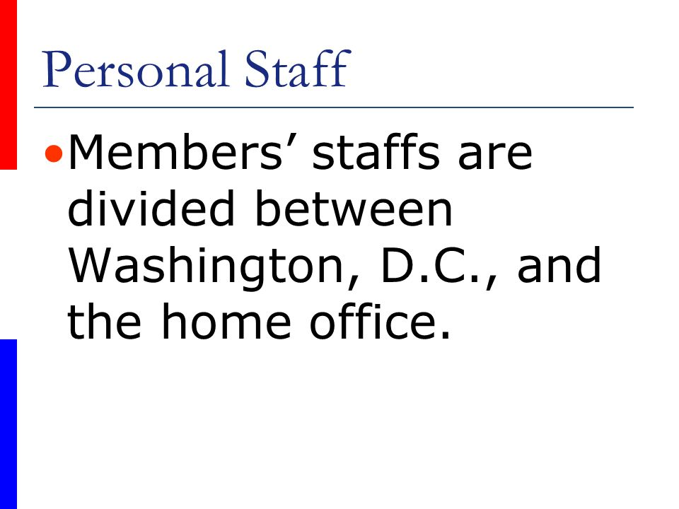 Personal Staff Members' staffs are divided between Washington, D.C., and the home office.