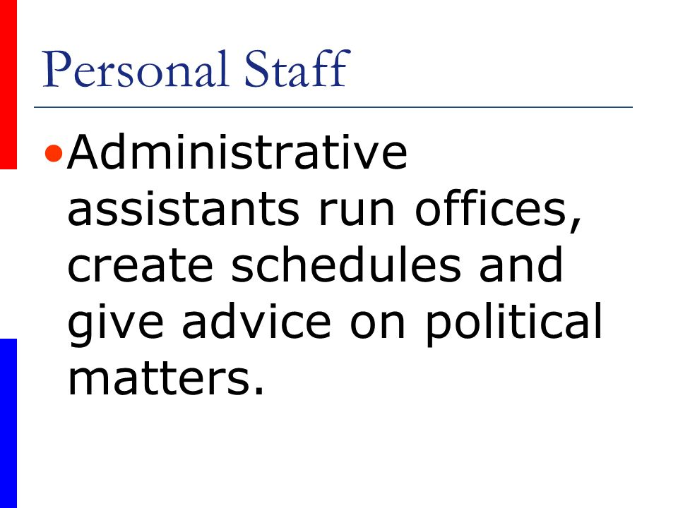 Personal Staff Administrative assistants run offices, create schedules and give advice on political matters.