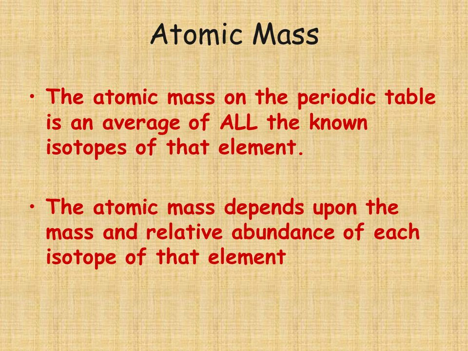 Atomic Mass The atomic mass on the periodic table is an average of ALL the known isotopes of that element.