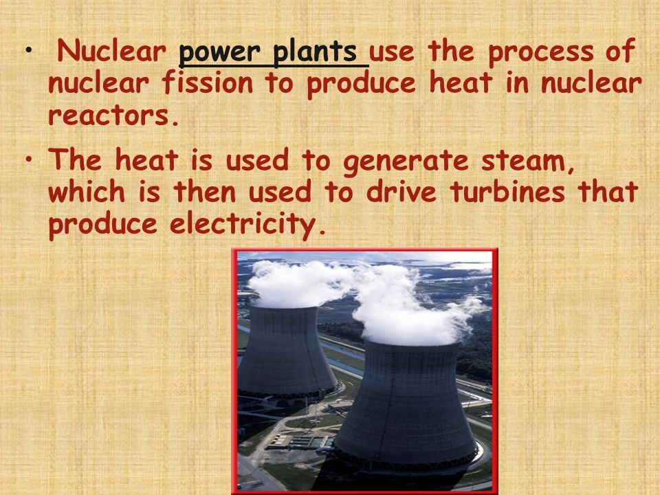 Nuclear power plants use the process of nuclear fission to produce heat in nuclear reactors.
