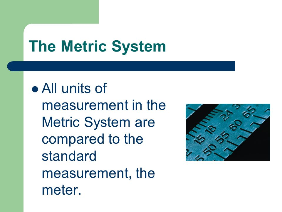 The Metric System All units of measurement in the Metric System are compared to the standard measurement, the meter.