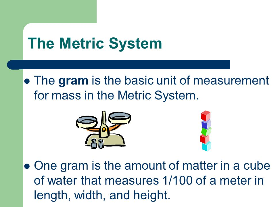 The Metric System The gram is the basic unit of measurement for mass in the Metric System.