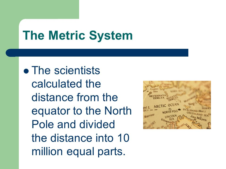 The Metric System The scientists calculated the distance from the equator to the North Pole and divided the distance into 10 million equal parts.