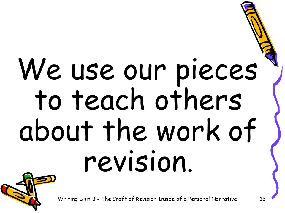 We use our pieces to teach others about the work of revision.