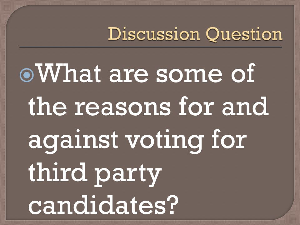 Discussion Question What are some of the reasons for and against voting for third party candidates