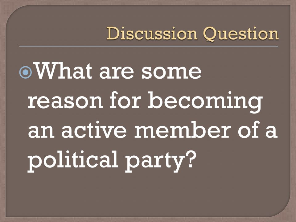 Discussion Question What are some reason for becoming an active member of a political party