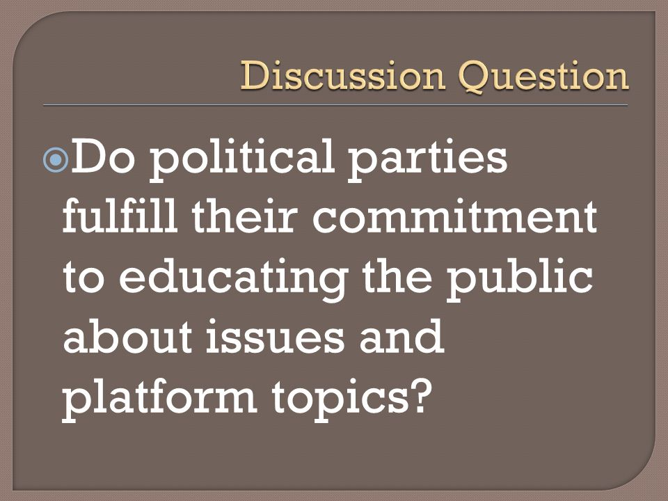 Discussion Question Do political parties fulfill their commitment to educating the public about issues and platform topics