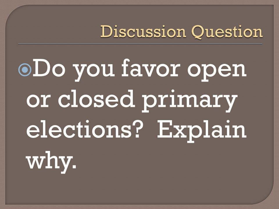 Do you favor open or closed primary elections Explain why.