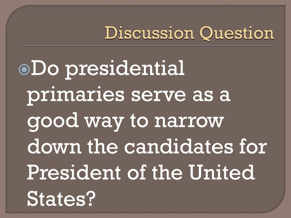 Discussion Question Do presidential primaries serve as a good way to narrow down the candidates for President of the United States