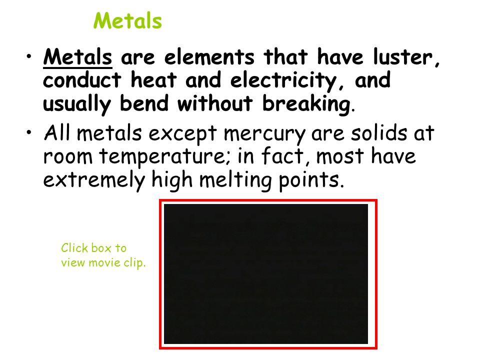 Metals Metals are elements that have luster, conduct heat and electricity, and usually bend without breaking.