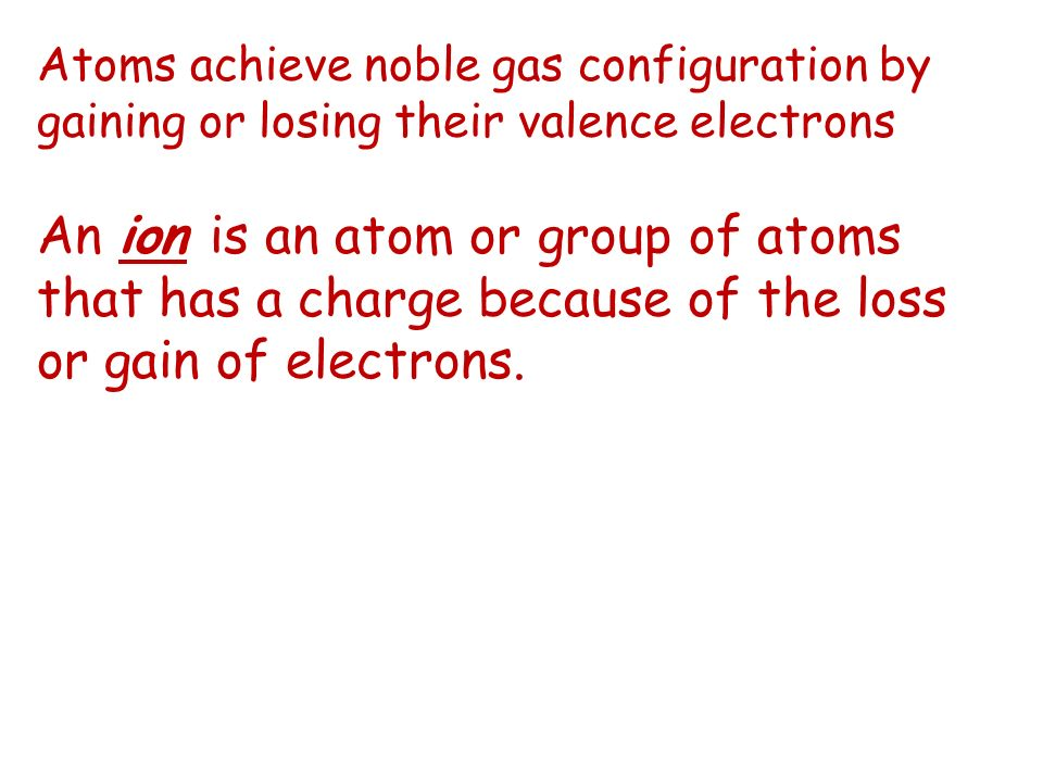 Atoms achieve noble gas configuration by gaining or losing their valence electrons An ion is an atom or group of atoms that has a charge because of the loss or gain of electrons.