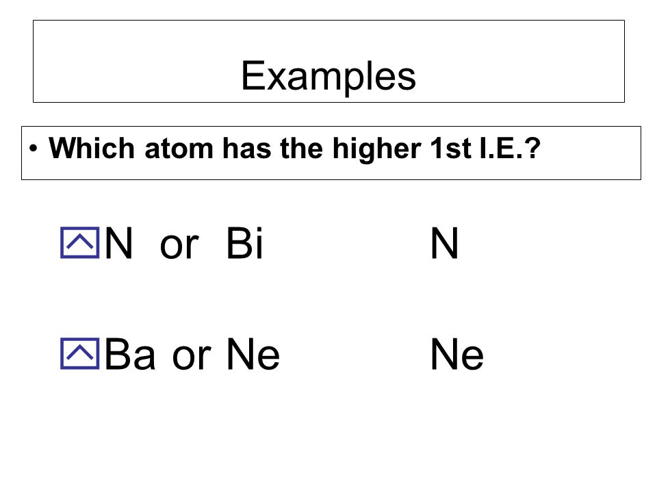 Examples Which atom has the higher 1st I.E. N or Bi Ba or Ne N Ne