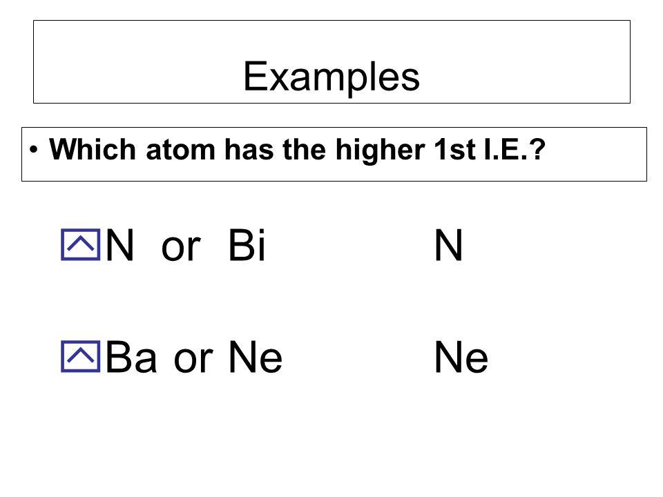 Examples Which atom has the higher 1st I.E. N or Bi Ba or Ne N Ne