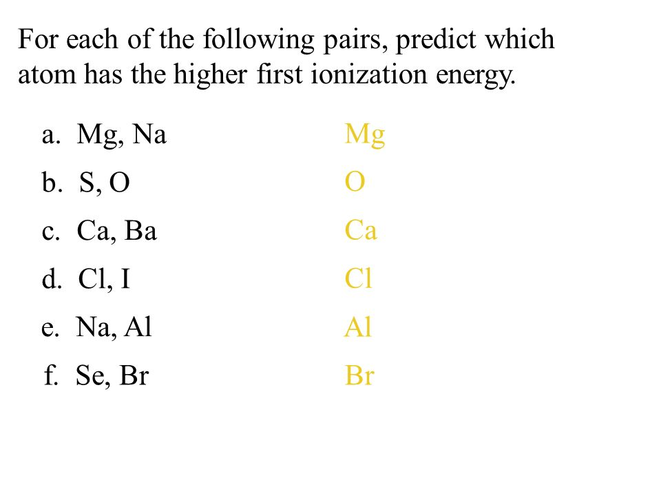 For each of the following pairs, predict which atom has the higher first ionization energy.