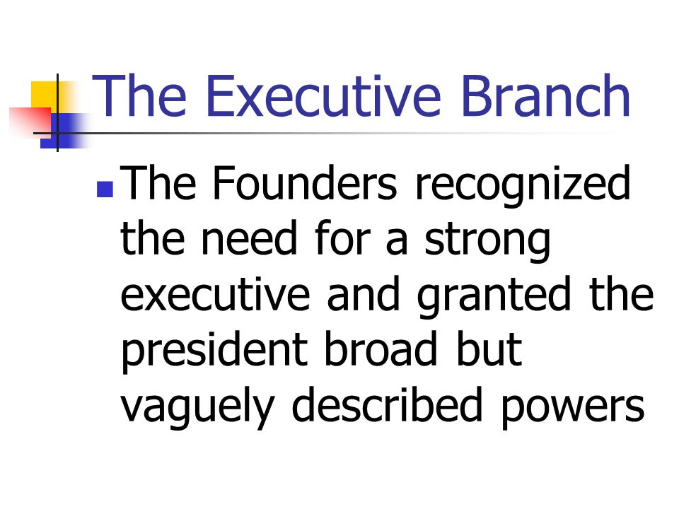 The Executive Branch The Founders recognized the need for a strong executive and granted the president broad but vaguely described powers.