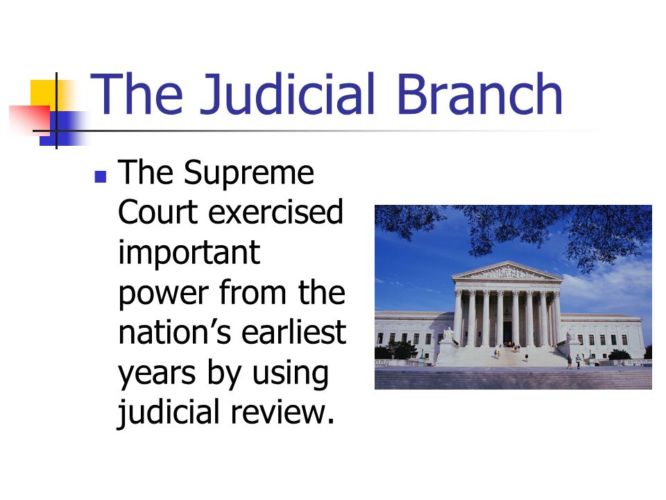 The Judicial Branch The Supreme Court exercised important power from the nation's earliest years by using judicial review.