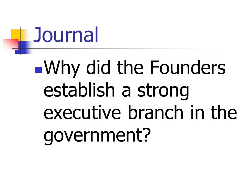 Journal Why did the Founders establish a strong executive branch in the government