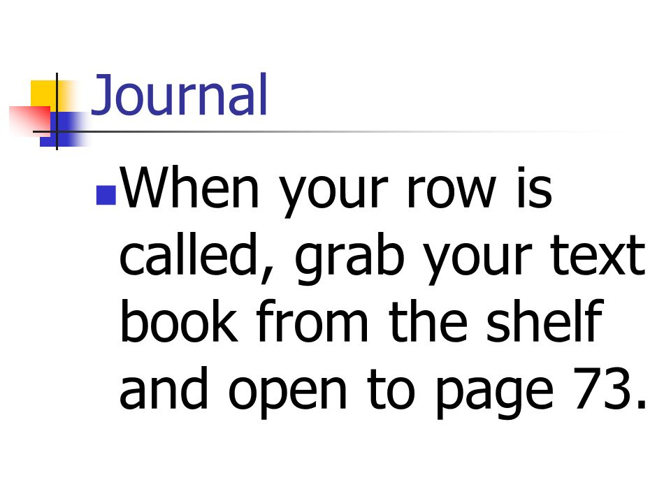 Journal When your row is called, grab your text book from the shelf and open to page 73.