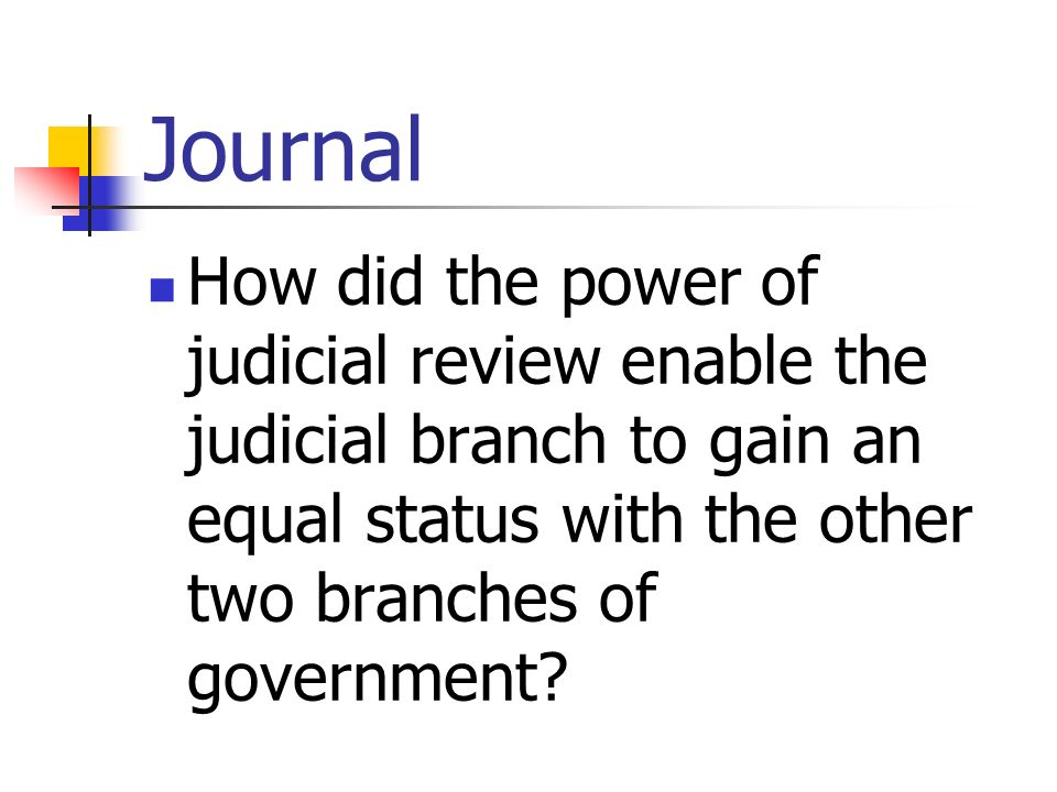 Journal How did the power of judicial review enable the judicial branch to gain an equal status with the other two branches of government