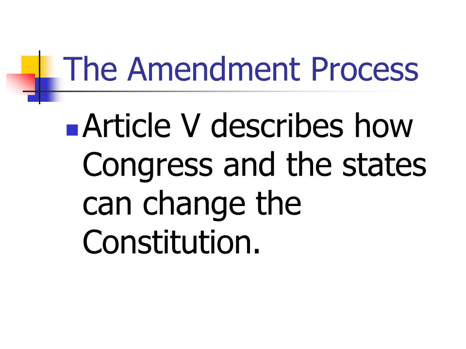The Amendment Process Article V describes how Congress and the states can change the Constitution.
