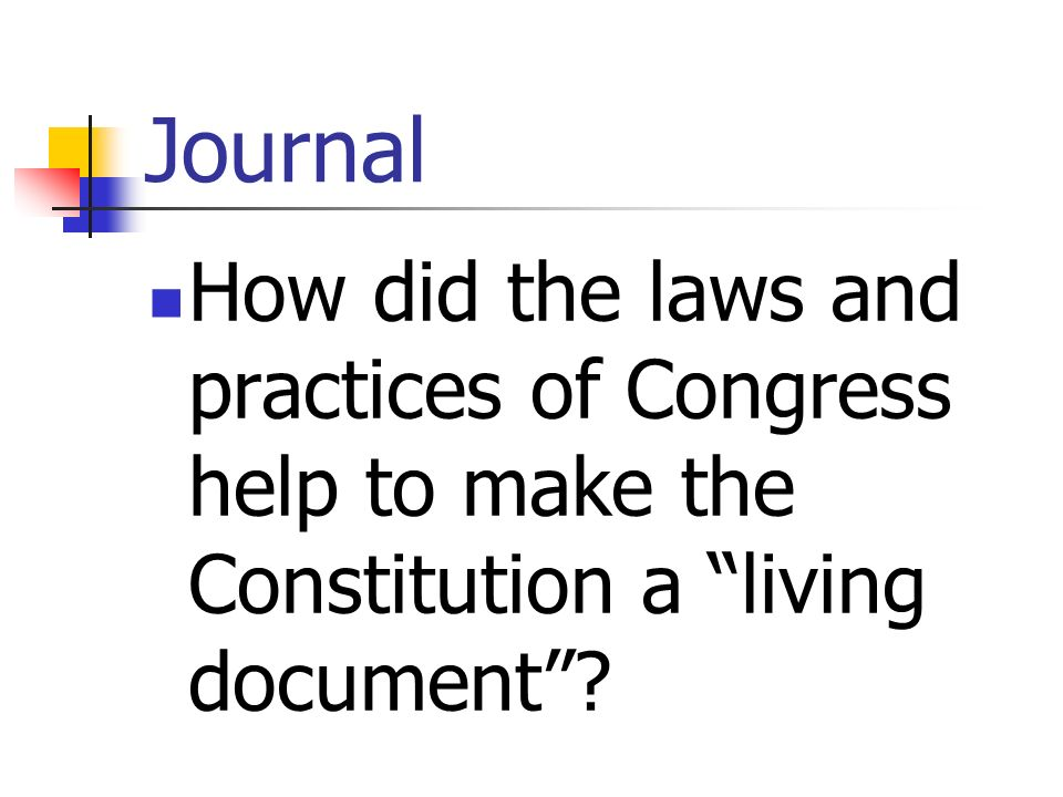 Journal How did the laws and practices of Congress help to make the Constitution a living document