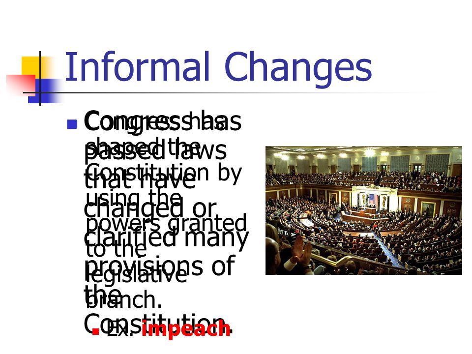 Informal Changes Congress has passed laws that have changed or clarified many provisions of the Constitution.