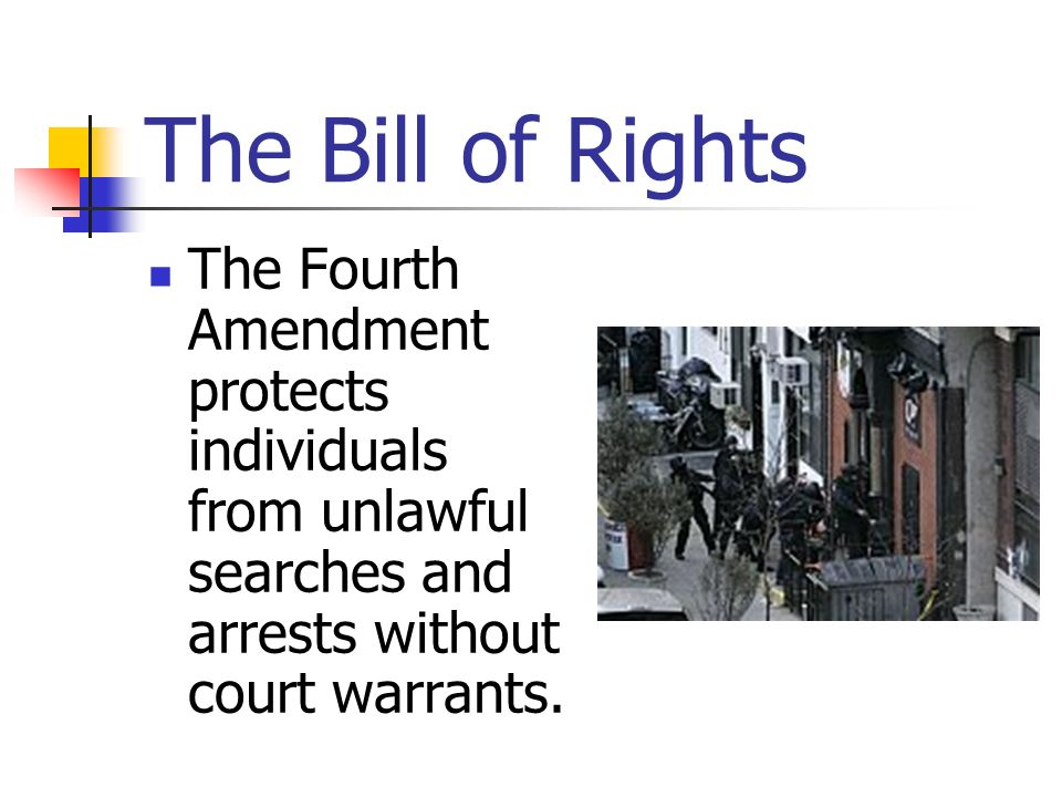 The Bill of Rights The Fourth Amendment protects individuals from unlawful searches and arrests without court warrants.