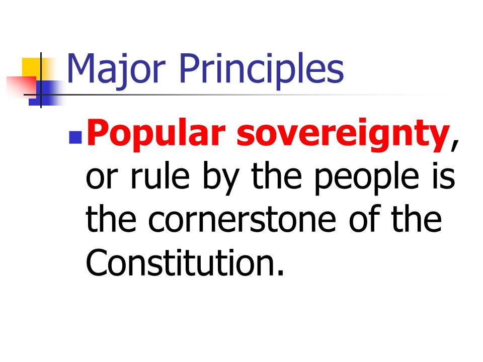 Major Principles Popular sovereignty, or rule by the people is the cornerstone of the Constitution.