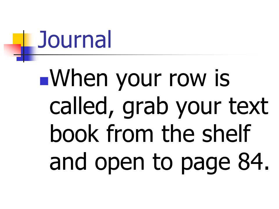 Journal When your row is called, grab your text book from the shelf and open to page 84.