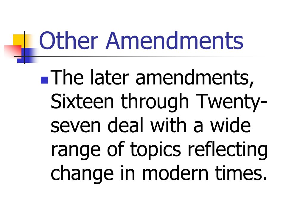 Other Amendments The later amendments, Sixteen through Twenty-seven deal with a wide range of topics reflecting change in modern times.
