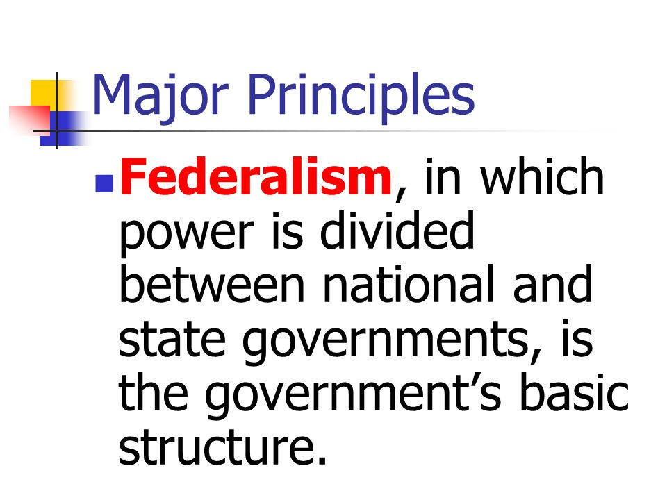 Major Principles Federalism, in which power is divided between national and state governments, is the government's basic structure.