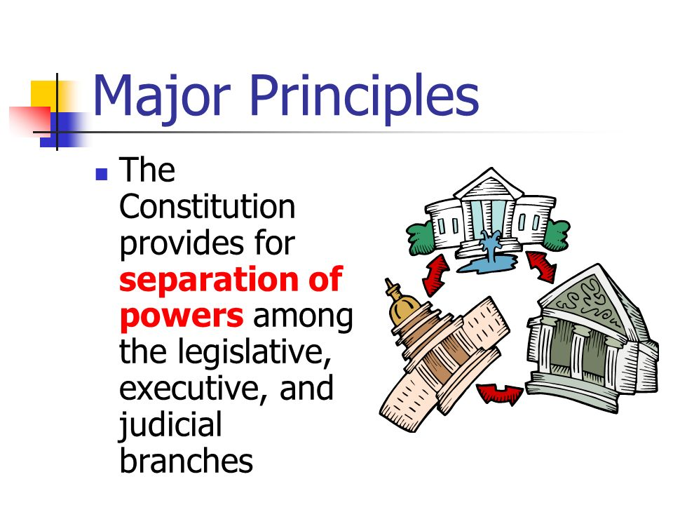 Major Principles The Constitution provides for separation of powers among the legislative, executive, and judicial branches.