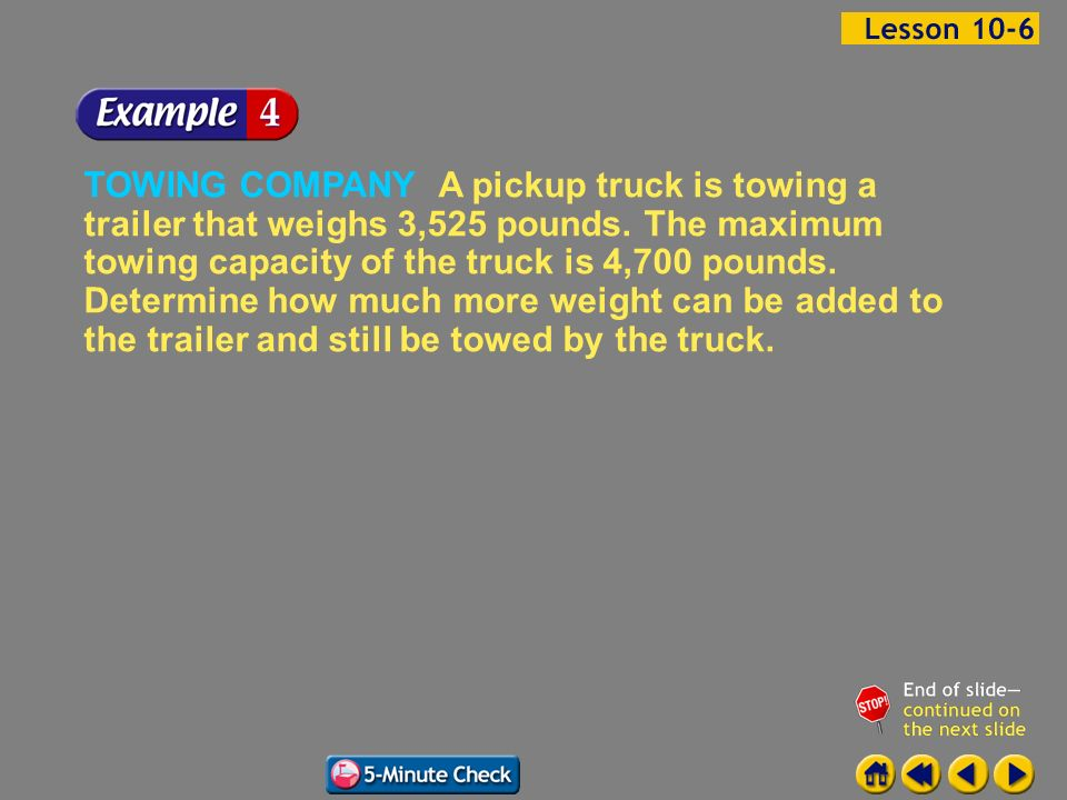 TOWING COMPANY A pickup truck is towing a trailer that weighs 3,525 pounds. The maximum towing capacity of the truck is 4,700 pounds. Determine how much more weight can be added to the trailer and still be towed by the truck.