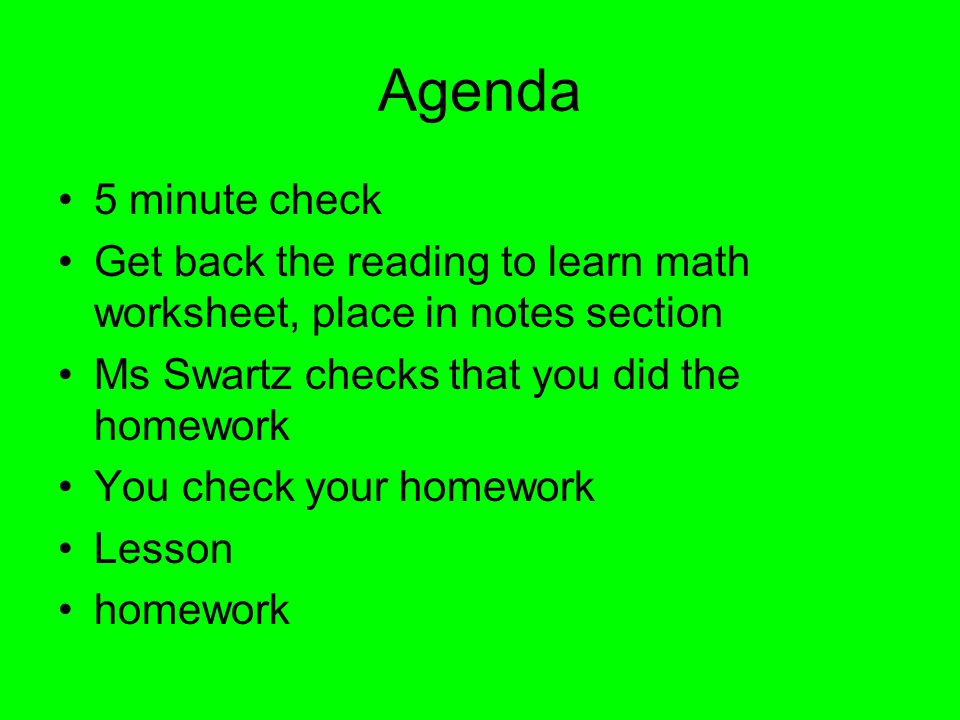 Agenda 5 minute check. Get back the reading to learn math worksheet, place in notes section. Ms Swartz checks that you did the homework.