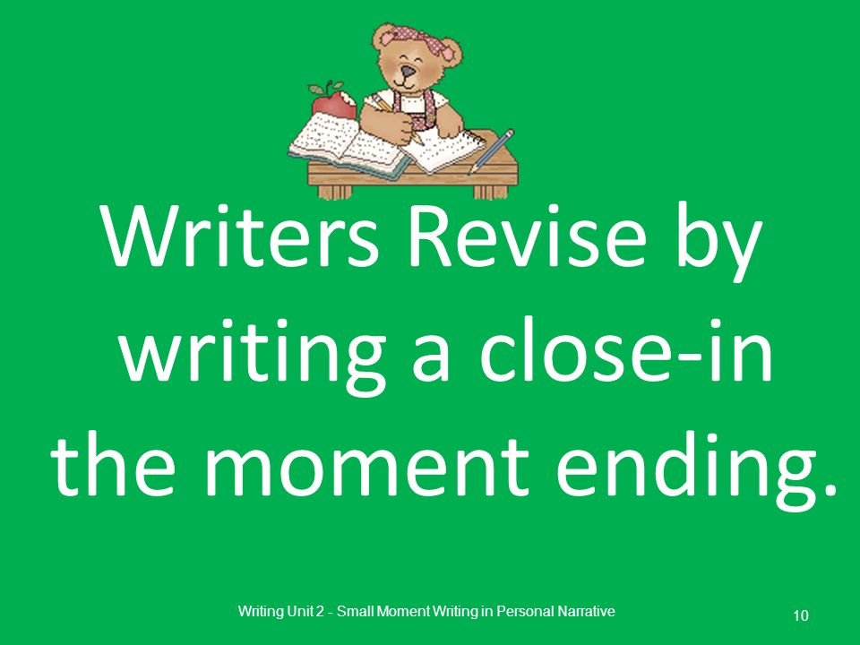 Writers Revise by writing a close-in the moment ending.