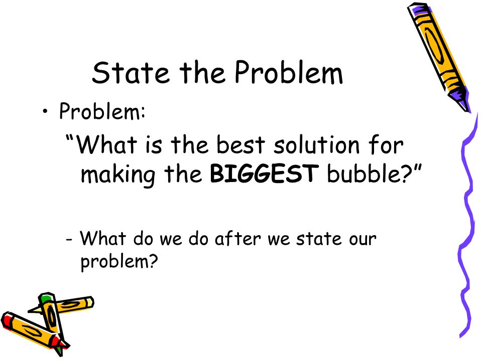 State the Problem Problem: What is the best solution for making the BIGGEST bubble - What do we do after we state our problem
