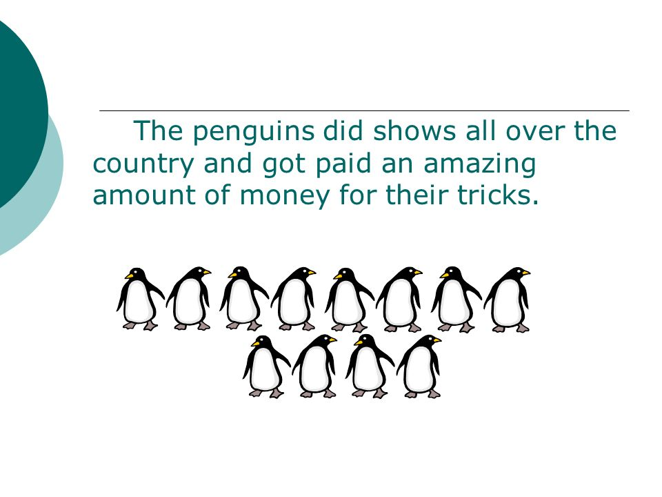 The penguins did shows all over the country and got paid an amazing amount of money for their tricks.