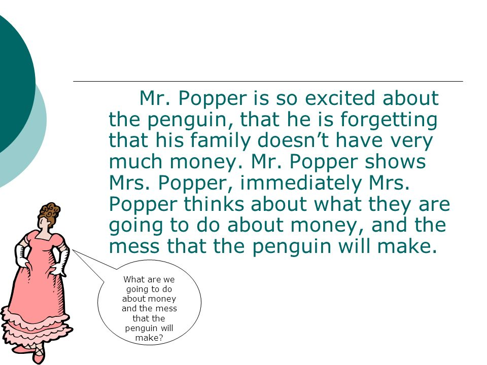 Mr. Popper is so excited about the penguin, that he is forgetting that his family doesn't have very much money. Mr. Popper shows Mrs. Popper, immediately Mrs. Popper thinks about what they are going to do about money, and the mess that the penguin will make.