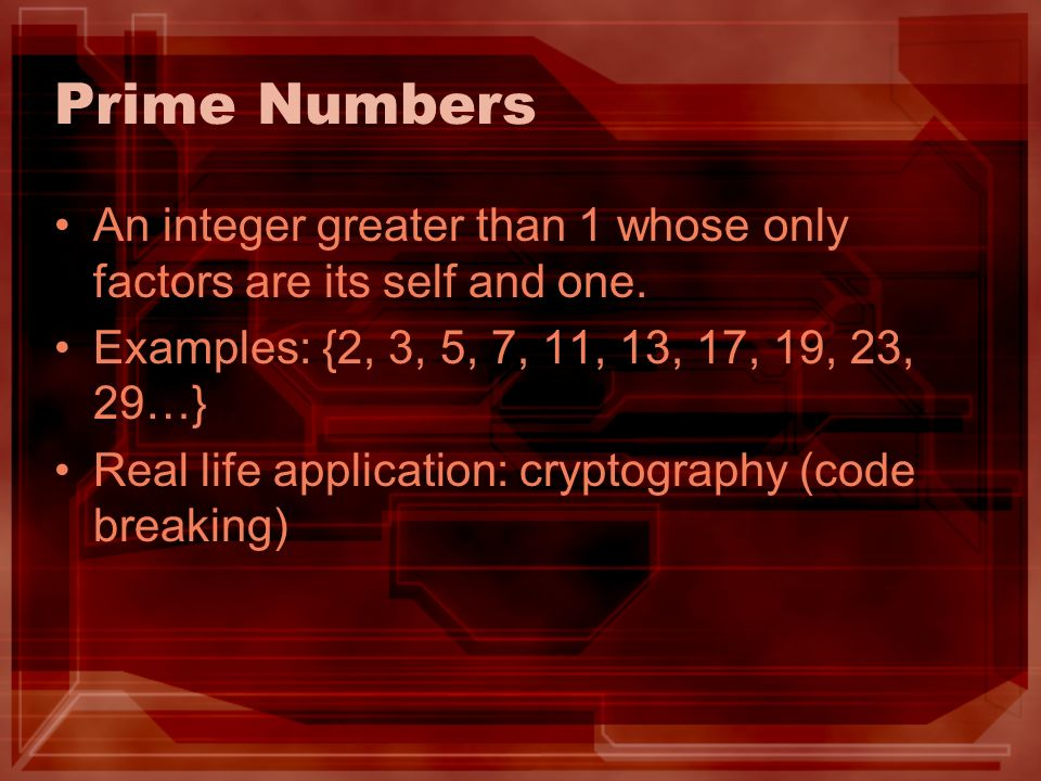 Prime Numbers An integer greater than 1 whose only factors are its self and one. Examples: {2, 3, 5, 7, 11, 13, 17, 19, 23, 29…}