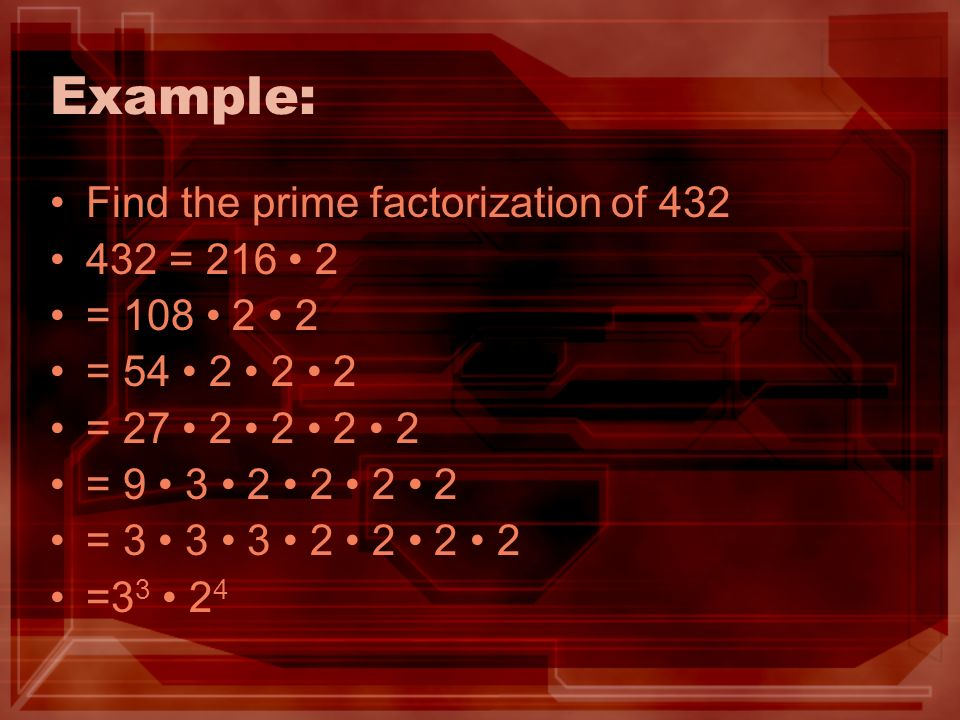 Example: Find the prime factorization of 432 432 = 216 • 2