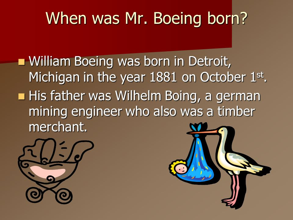 When was Mr. Boeing born William Boeing was born in Detroit, Michigan in the year 1881 on October 1st.